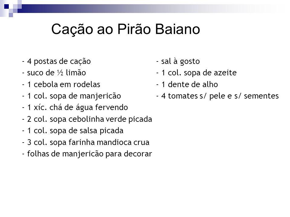 Cação ao Pirão Baiano - 4 postas de cação- sal à gosto - suco de ½ limão- 1 col. sopa de azeite - 1 cebola em rodelas- 1 dente de alho - 1 col. sopa d