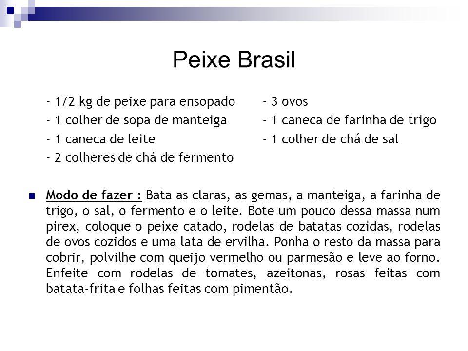 Peixe Brasil - 1/2 kg de peixe para ensopado- 3 ovos - 1 colher de sopa de manteiga- 1 caneca de farinha de trigo - 1 caneca de leite- 1 colher de chá