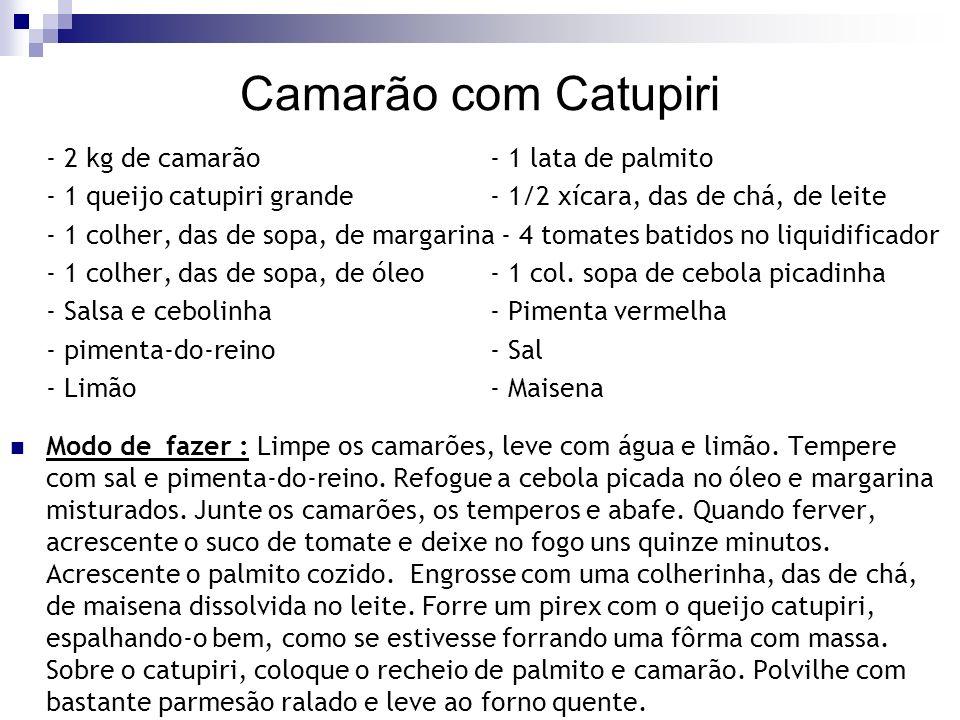 Camarão com Catupiri - 2 kg de camarão - 1 lata de palmito - 1 queijo catupiri grande - 1/2 xícara, das de chá, de leite - 1 colher, das de sopa, de m