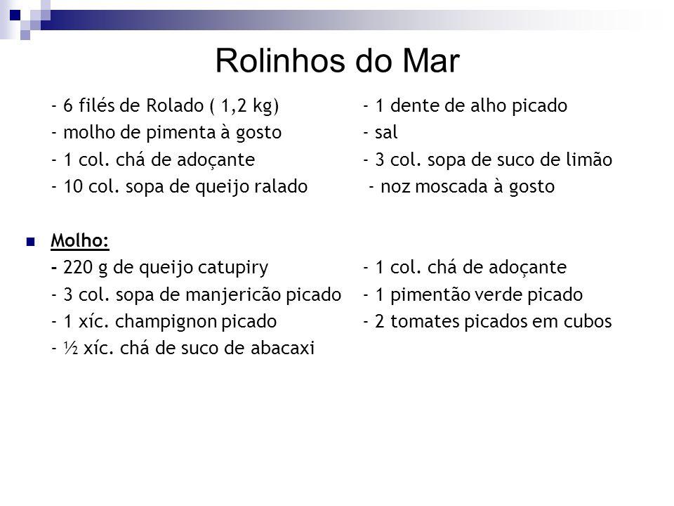 Rolinhos do Mar - 6 filés de Rolado ( 1,2 kg)- 1 dente de alho picado - molho de pimenta à gosto- sal - 1 col. chá de adoçante- 3 col. sopa de suco de