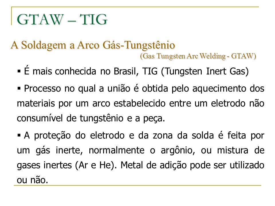 A Soldagem a Arco Gás-Tungstênio (Gas Tungsten Arc Welding - GTAW) É mais conhecida no Brasil, TIG (Tungsten Inert Gas) Processo no qual a união é obt