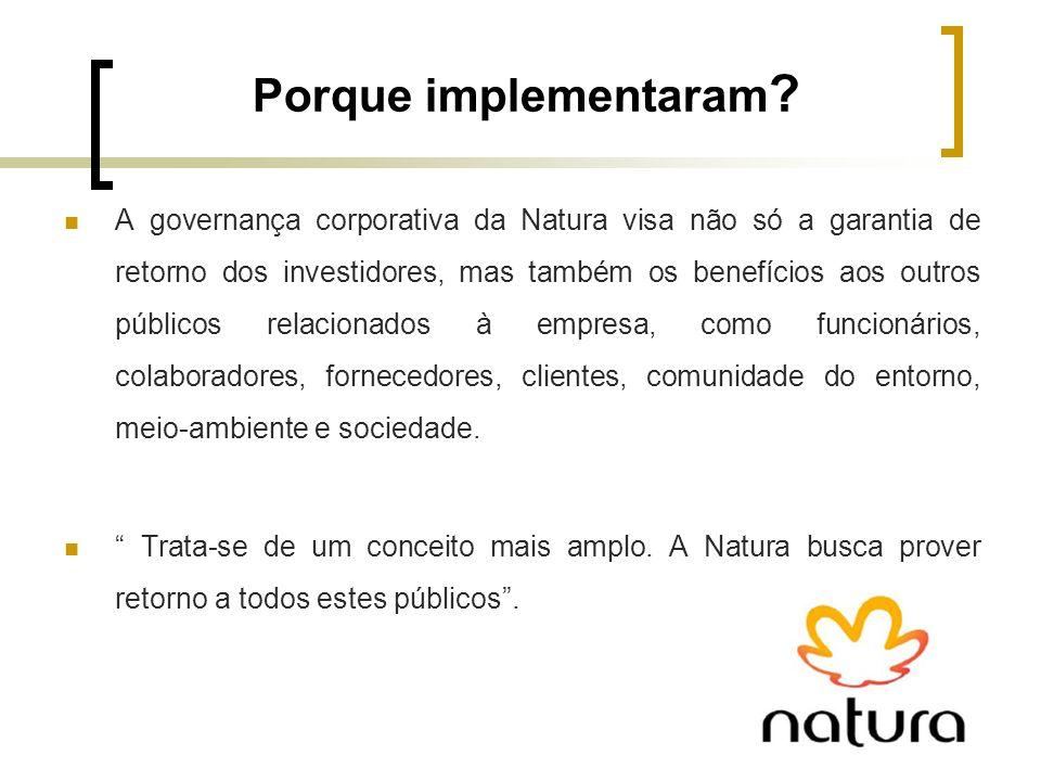 Porque implementaram ? A governança corporativa da Natura visa não só a garantia de retorno dos investidores, mas também os benefícios aos outros públ