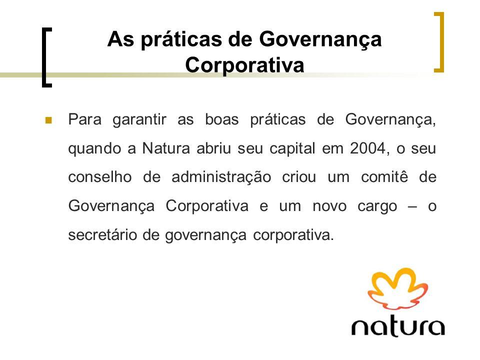 As práticas de Governança Corporativa Para garantir as boas práticas de Governança, quando a Natura abriu seu capital em 2004, o seu conselho de admin