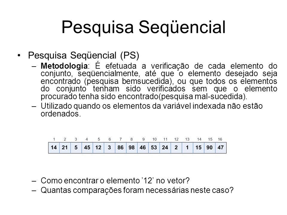 Pesquisa Seqüencial Pesquisa Seqüencial (PS) –Metodologia: É efetuada a verificação de cada elemento do conjunto, seqüencialmente, até que o elemento