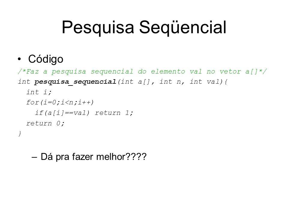 Pesquisa Seqüencial Código /*Faz a pesquisa sequencial do elemento val no vetor a[]*/ int pesquisa_sequencial(int a[], int n, int val){ int i; for(i=0