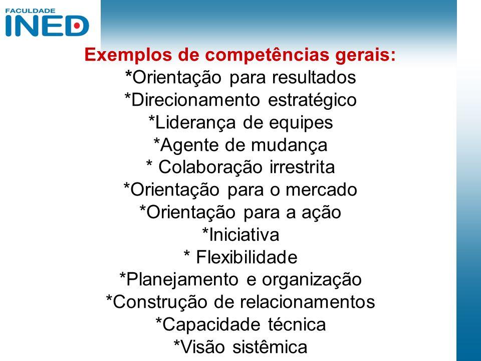 Exemplos de competências gerais: *Orientação para resultados *Direcionamento estratégico *Liderança de equipes *Agente de mudança * Colaboração irrest