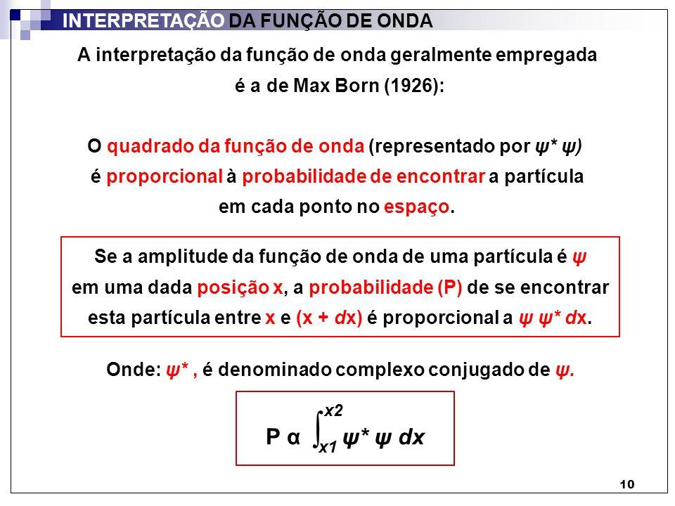 11 INTERPRETAÇÃO DA FUNÇÃO DE ONDA Assim, se considerarmos que a soma das probabilidades individuais de se encontrar a partícula, por todo o sistema considerado (todas as posições acessíveis à partícula) é igual a 1: Nψ* Nψ dx = 1 N = 1 ψ* ψ dx N 2 ψ* ψ dx = 1 Onde: ψ: uma das soluções da equação de Schrödinger Nψ: qualquer outra solução da equação de Schrödinger (N: constante) Ou: ½ N 2 = 1 ψ* ψ dx P = probabilidade