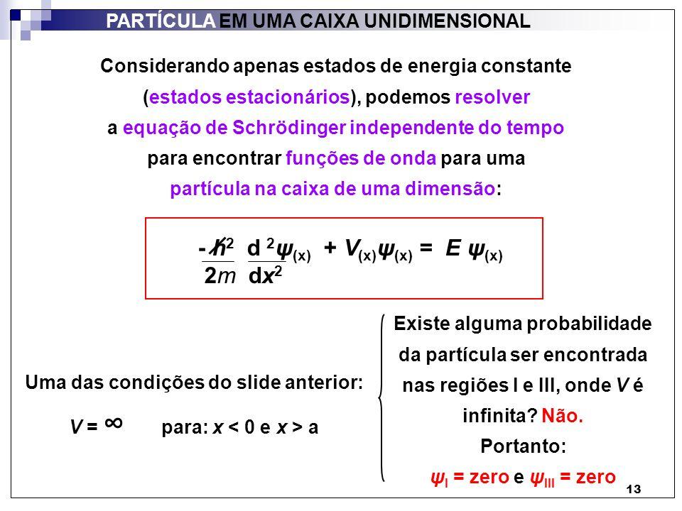 14 PARTÍCULA EM UMA CAIXA UNIDIMENSIONAL Por outro lado, uma das condições do slide 12 diz que: - h 2 d 2 ψ (x) + V (x) ψ (x) = E ψ (x) 2m dx 2 V = zero para: 0 x a (ou: região II) Portanto: d 2 ψ (x) = - 2mE ψ (x) dx 2 h 2 Se torna: A questão é: qual é a função cuja segunda derivada dá de volta a mesma função, mas multiplicada por uma constante?