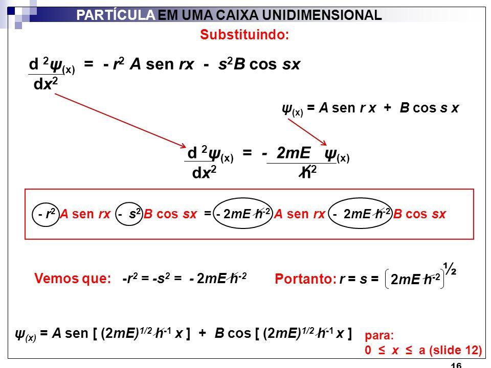 17 PARTÍCULA EM UMA CAIXA UNIDIMENSIONAL zero = A sen [ (2mE) 1/2 h -1 zero ] + B cos [ (2mE) 1/2 h -1 zero ] Vimos anteriormente (slide 13) que quando: x zero ψ (x) zero Assim: zero = A sen zero + B cos zero Sendo: cos zero = 1 Para satisfazer a igualdade: B = zero Portanto: ψ (x) = A sen [ (2mE) 1/2 h -1 x ] ψ (x) = A sen [ (2mE) 1/2 h -1 x ] + B cos [ (2mE) 1/2 h -1 x ]
