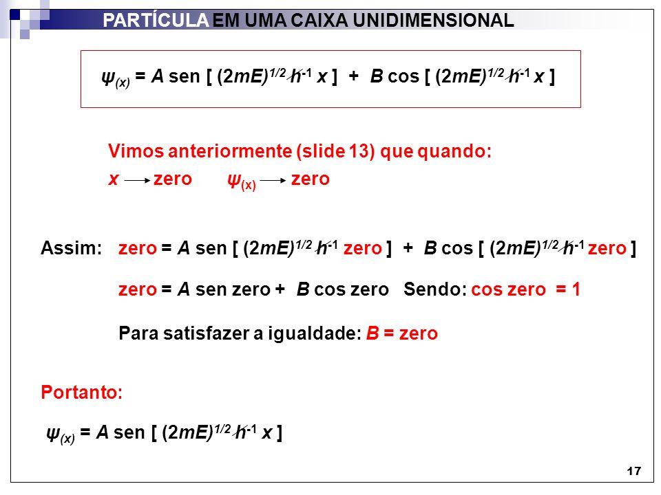 17 PARTÍCULA EM UMA CAIXA UNIDIMENSIONAL zero = A sen [ (2mE) 1/2 h -1 zero ] + B cos [ (2mE) 1/2 h -1 zero ] Vimos anteriormente (slide 13) que quand