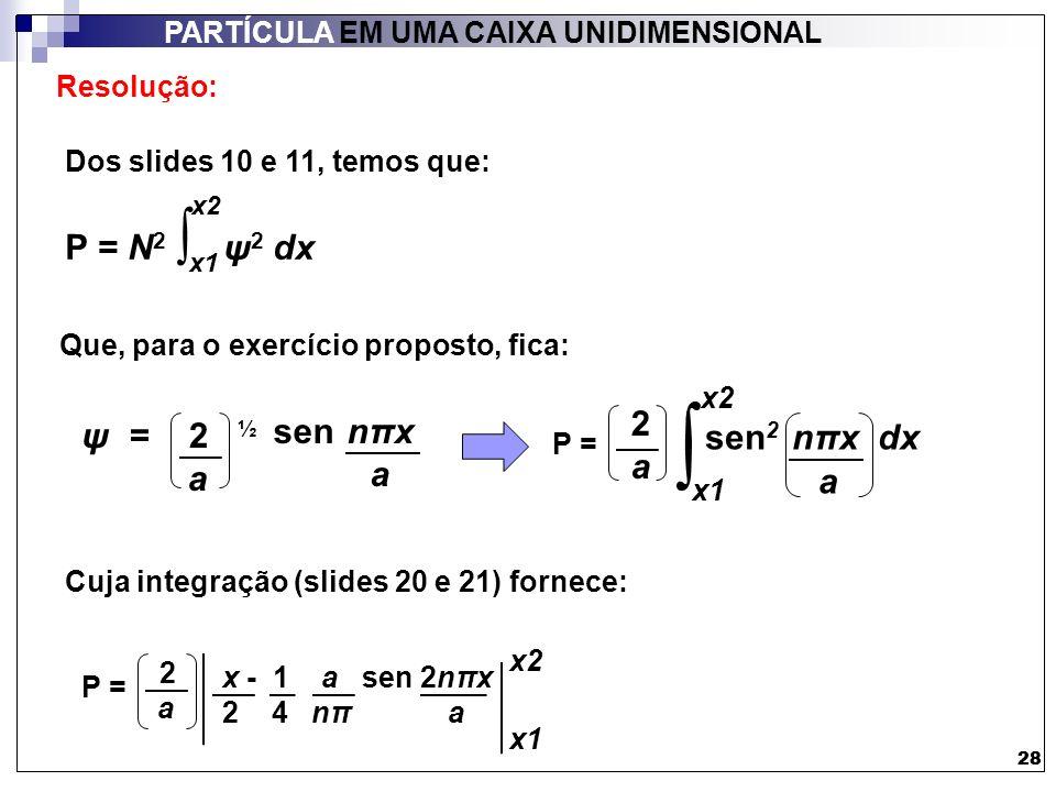 29 PARTÍCULA EM UMA CAIXA UNIDIMENSIONAL 29 Resolução: O exercício especifica: - estado fundamental, portanto: n = 1 - a = 10,0 nm - x1 = 4,95 nm - x2= 5,05 nm P = 2 a x1 x2 x - 1 a sen 2nπx 2 4 nπ a P = 2 10,0 4,95 5,05 x - 1 10,0 sen 2πx 2 4 π 10,0 Obs.: em cálculos envolvendo funções trigonométricas, é necessário verificar o modo de operação da calculadora: se está em graus (deg) ou radianos.