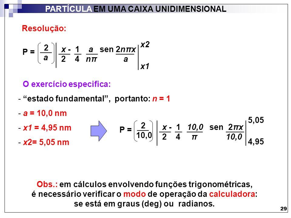 29 PARTÍCULA EM UMA CAIXA UNIDIMENSIONAL 29 Resolução: O exercício especifica: - estado fundamental, portanto: n = 1 - a = 10,0 nm - x1 = 4,95 nm - x2