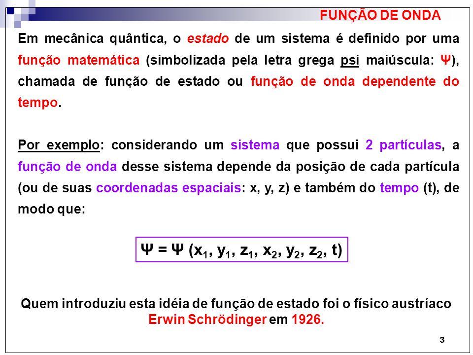 3 FUNÇÃO DE ONDA Em mecânica quântica, o estado de um sistema é definido por uma função matemática (simbolizada pela letra grega psi maiúscula: Ψ), ch