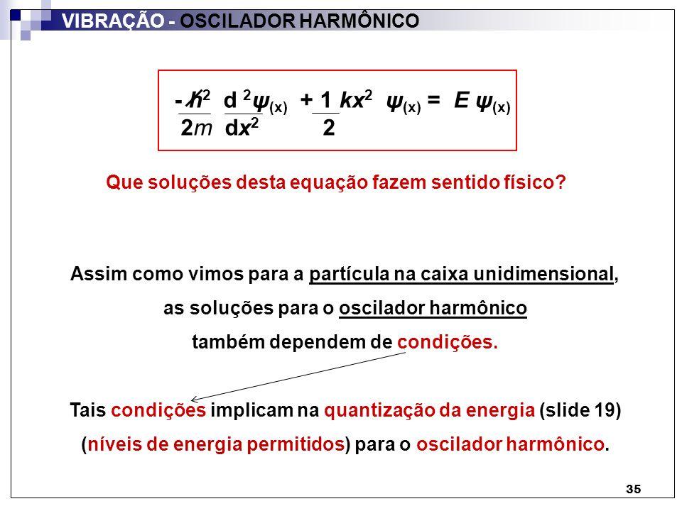 36 região I região IIregião III 0a x V = zero para: 0 x a (região II) V = para: x a (regiões I e III) Condições: x V Partícula na caixa:Oscilador harmônico: Condições: implicam na quantização da energia da partícula Energia quantizada (slide 19) VIBRAÇÃO - OSCILADOR HARMÔNICO Relembrando:Considerando: