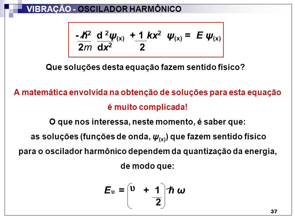 38 VIBRAÇÃO - OSCILADOR HARMÔNICO 38 = 0, 1, 2, 3,......ω = k m ½ número quântico freqüência de vibração: nº de vibrações em um dado intervalo de tempo E = + 1 h ω 2