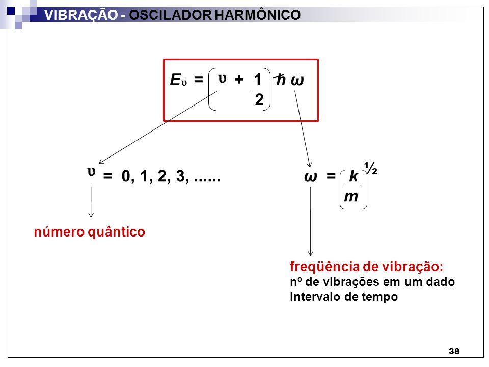 38 VIBRAÇÃO - OSCILADOR HARMÔNICO 38 = 0, 1, 2, 3,......ω = k m ½ número quântico freqüência de vibração: nº de vibrações em um dado intervalo de temp