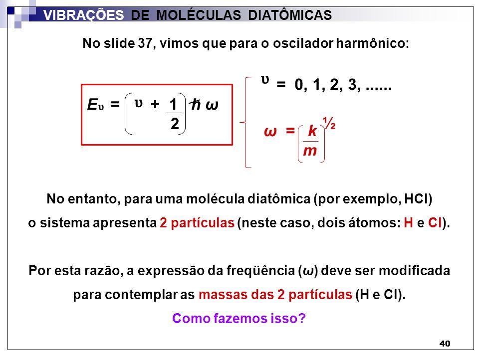 41 VIBRAÇÕES DE MOLÉCULAS DIATÔMICAS No lugar da massa (m) de 1 partícula utilizamos a massa reduzida (µ) da molécula de HCl: 1 = 1 + 1 µ m H m Cl Exercício: calcular as massas reduzidas (µ) das moléculas de: 1 H 35 Cl 1 H 37 Cl O mesmo raciocínio vale para outras moléculas diatômicas ω = k m ½ Atenção: a massa reduzida é para 1 molécula, e não para um mol de moléculas!