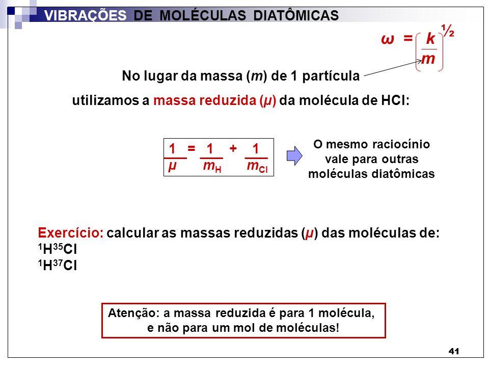 42 VIBRAÇÕES DE MOLÉCULAS DIATÔMICAS 1 = 1 + 1 µ m H m Cl 1 = m Cl + m H µ m H x m Cl µ = m Cl x m H m H + m Cl MM Cl x MM H A A MM H + MM Cl A A µ = MM Cl x MM H A 2 MM H + MM Cl A µ = MM Cl x MM H A 2 MM H + MM Cl A µ = MM Cl x MM H A (MM H + MM Cl ) µ = A = 6,02 x 10 23 mol -1 1 H 35 Cl: µ = 1,615 x 10 -24 g = 1,615 x 10 -27 kg 1 H 37 Cl: µ = 1,617 x 10 -24 g = 1,617 x 10 -27 kg