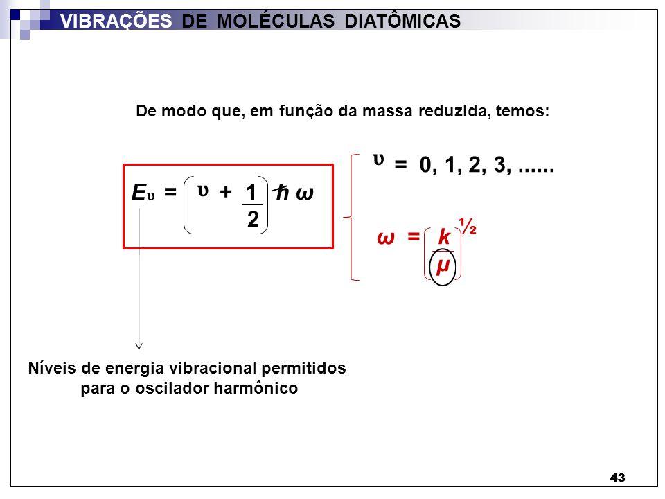 43 VIBRAÇÕES DE MOLÉCULAS DIATÔMICAS = 0, 1, 2, 3,...... ω = k µ ½ E = + 1 h ω 2 De modo que, em função da massa reduzida, temos: Níveis de energia vi