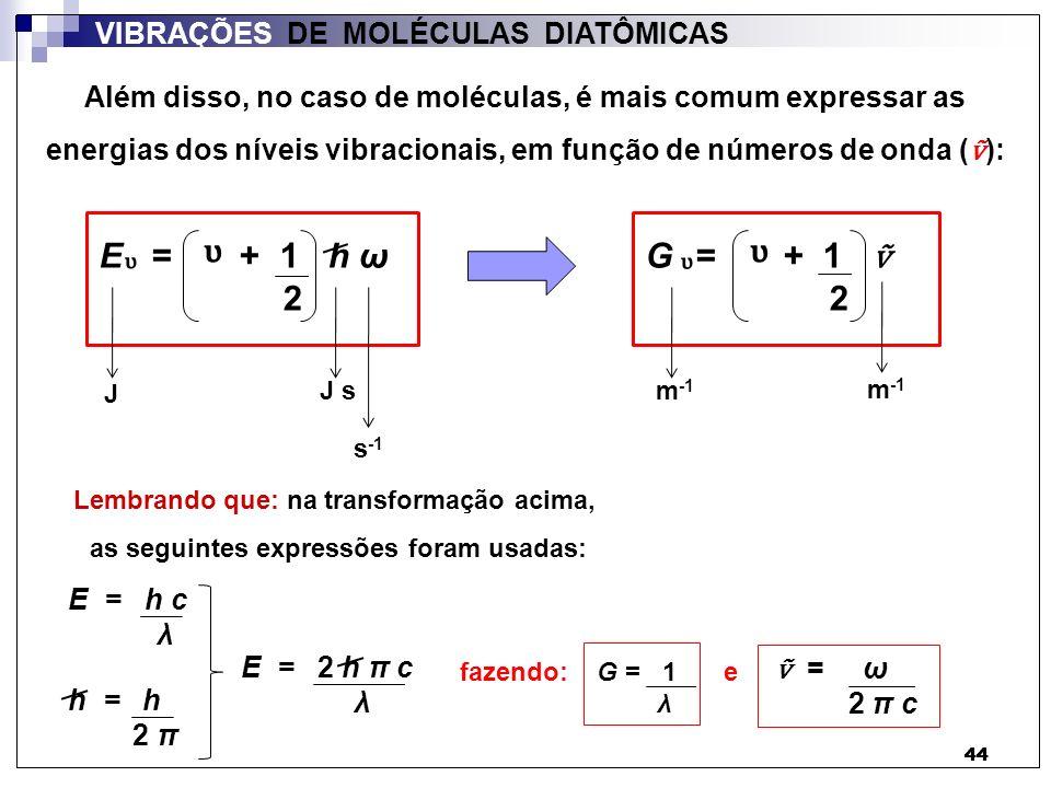 44 VIBRAÇÕES DE MOLÉCULAS DIATÔMICAS E = + 1 h ω 2 Além disso, no caso de moléculas, é mais comum expressar as energias dos níveis vibracionais, em fu
