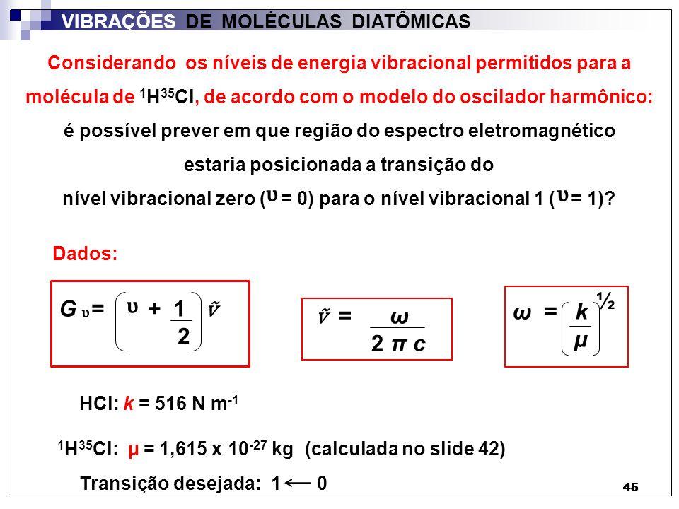 46 VIBRAÇÕES DE MOLÉCULAS DIATÔMICAS G = 1 + 1 2 1 = ω 2 π c ω = k µ ½ Resolução: G = 0 + 1 2 0 ΔG = G 1 – G 0 = 1,5 - 0,5 = 1,5 0,5 Sendo:e = 1 2 π c kµkµ ½ ΔG = = 1 516 2π x 3,0 x 10 8 1,615 x 10 -27 ½ = 300.000 m -1 G = 1 (slide 44) λ λ = 3,33 x 10 -6 m = 3333 nm Região do IV Não confundir com a função termodinâmica de Gibbs transição desejada: 1 0