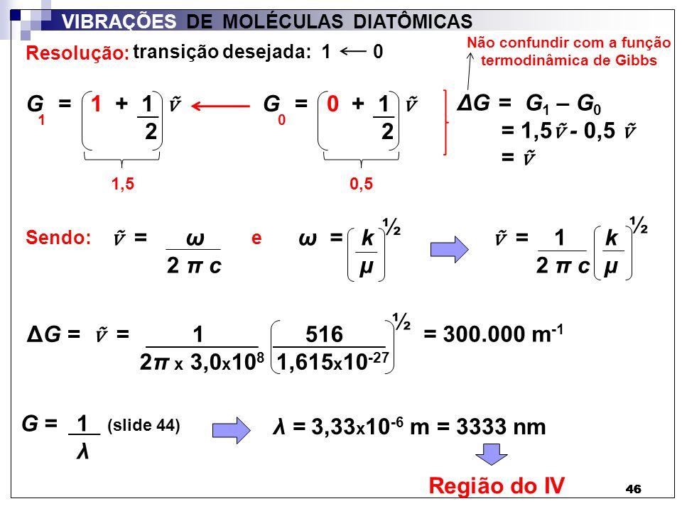 46 VIBRAÇÕES DE MOLÉCULAS DIATÔMICAS G = 1 + 1 2 1 = ω 2 π c ω = k µ ½ Resolução: G = 0 + 1 2 0 ΔG = G 1 – G 0 = 1,5 - 0,5 = 1,5 0,5 Sendo:e = 1 2 π c