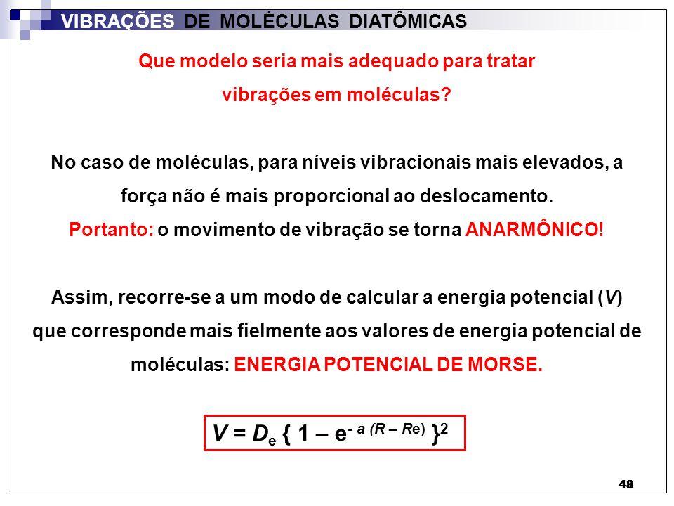 49 VIBRAÇÕES DE MOLÉCULAS DIATÔMICAS ENERGIA POTENCIAL DE MORSE: V = D e { 1 – e - a (R – Re) } 2 R ReRe Energia potencial (V) D0D0 DeDe a = k 2 D e ½ a = µ 2 D e ½ ω Ou: D e : profundidade do poço de energia potencial.