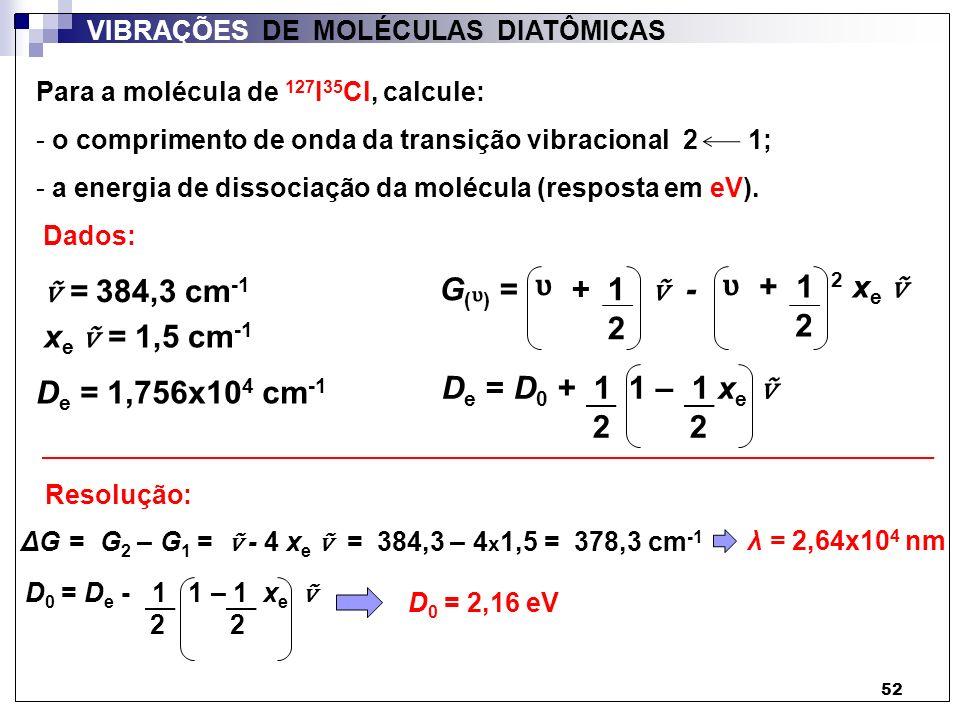 52 VIBRAÇÕES DE MOLÉCULAS DIATÔMICAS Para a molécula de 127 I 35 Cl, calcule: - o comprimento de onda da transição vibracional 2 1; - a energia de dis