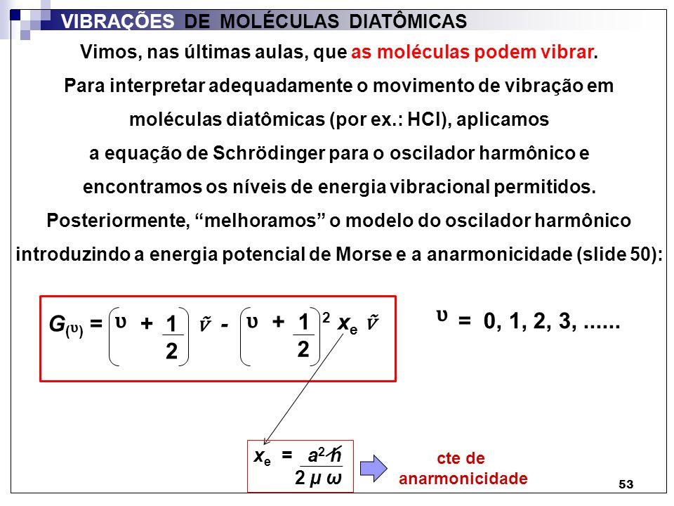 53 Vimos, nas últimas aulas, que as moléculas podem vibrar. Para interpretar adequadamente o movimento de vibração em moléculas diatômicas (por ex.: H