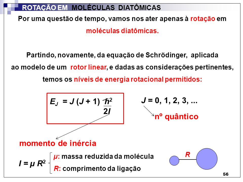 56 ROTAÇÃO EM MOLÉCULAS DIATÔMICAS Por uma questão de tempo, vamos nos ater apenas à rotação em moléculas diatômicas. Partindo, novamente, da equação