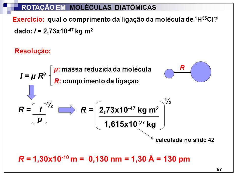57 ROTAÇÃO EM MOLÉCULAS DIATÔMICAS Exercício: qual o comprimento da ligação da molécula de 1 H 35 Cl? dado: I = 2,73x10 -47 kg m 2 I = µ R 2 µ: massa