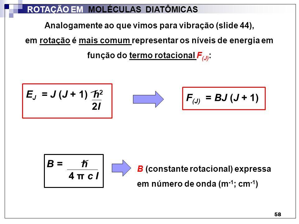 58 ROTAÇÃO EM MOLÉCULAS DIATÔMICAS E J = J (J + 1) h 2 2I F (J) = BJ (J + 1) B = h 4 π c I Analogamente ao que vimos para vibração (slide 44), em rota