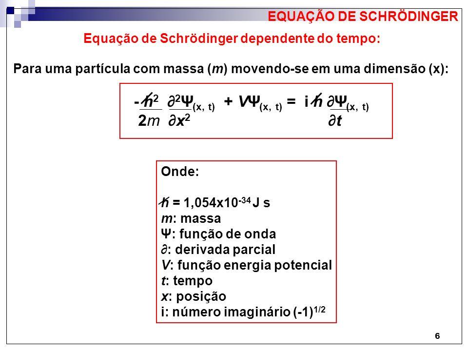 7 Equação de Schrödinger independente do tempo: Quando a função energia potencial (V) não depende do tempo (t), como ocorre no caso em que a função de onda de uma partícula corresponde a uma onda estacionária: - h 2 d 2 ψ (x) + V (x) ψ (x) = E ψ (x) 2m dx 2 Onde: h = 1,054x10 -34 J s m: massa ψ: função de onda V: função energia potencial x: posição E: energia da partícula EQUAÇÃO DE SCHRÖDINGER