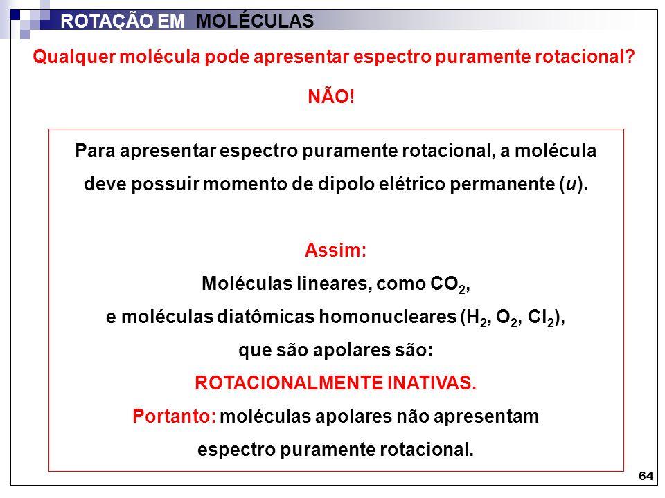 64 ROTAÇÃO EM MOLÉCULAS Qualquer molécula pode apresentar espectro puramente rotacional? NÃO! Para apresentar espectro puramente rotacional, a molécul