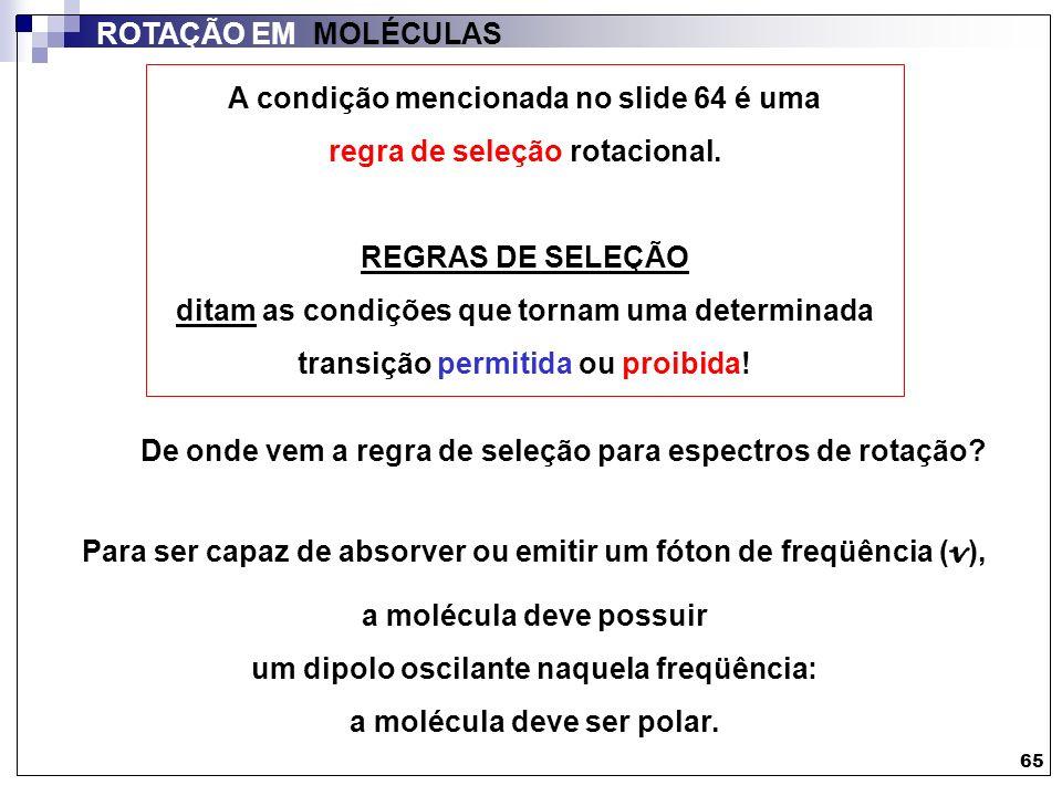 65 ROTAÇÃO EM MOLÉCULAS A condição mencionada no slide 64 é uma regra de seleção rotacional. REGRAS DE SELEÇÃO ditam as condições que tornam uma deter