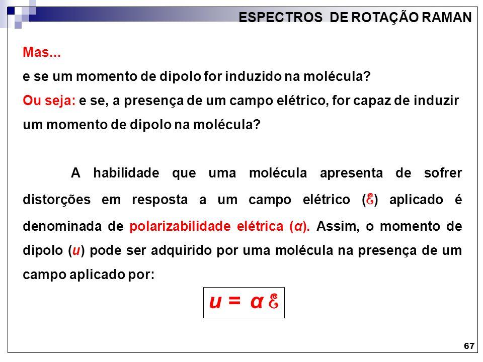 67 ESPECTROS DE ROTAÇÃO RAMAN Mas... e se um momento de dipolo for induzido na molécula? Ou seja: e se, a presença de um campo elétrico, for capaz de
