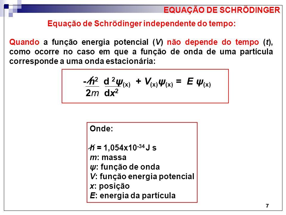 8 Equação de Schrödinger independente do tempo para 3 dimensões: A Equação de Schrödinger independente do tempo pode ser escrita para um sistema em três dimensões, assumindo a forma: - h 2 2 ψ (x, y, z) + 2 ψ (x, y, z) + 2 ψ (x, y, z) + V (x, y, z) ψ (x, y, z) = E ψ (x, y, z) 2m x 2 y 2 z 2 EQUAÇÃO DE SCHRÖDINGER Ou: - h 2 2 ψ (x, y, z) + V (x, y, z) ψ (x, y, z) = E ψ (x, y, z) 2m 2 = 2 + 2 + 2 x 2 y 2 z 2 2 : operador Laplaciano