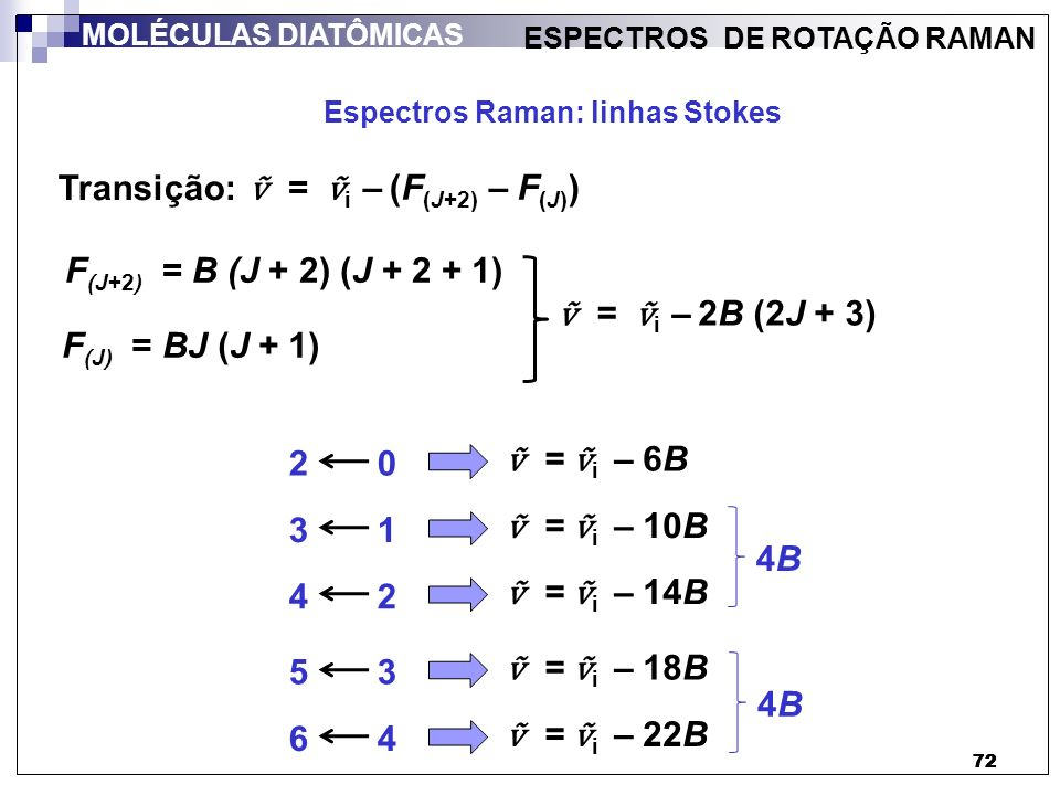 73 ESPECTROS DE ROTAÇÃO RAMAN Analogamente: Para a radiação anti-Stokes, onde as transições entre níveis rotacionais são dadas por ΔJ = - 2, temos: Transição: = i + (F (J) – F (J-2) ) J J - 2 nº de onda da radiação incidente (fóton incidente) O fóton incidente recebe parte da energia da molécula (já excitada) = i + 2B (2J - 1) MOLÉCULAS DIATÔMICAS