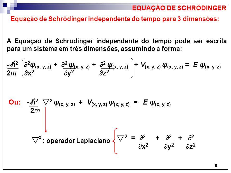 8 Equação de Schrödinger independente do tempo para 3 dimensões: A Equação de Schrödinger independente do tempo pode ser escrita para um sistema em tr