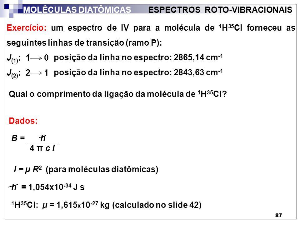 88 MOLÉCULAS DIATÔMICAS ESPECTROS ROTO-VIBRACIONAIS - 2BJ P(J) = Resolução: Para o ramo P (slide 84), as transições são dadas por: Considerando a transição J (1) : 1 0, temos que: - 2BJ = 2865,14 cm -1 P(1) = Considerando a transição J (2) : 2 1, temos que: - 2BJ = 2843,63 cm -1 P(2) = 2865,14 cm -1 P(1) - P(2) Assim, a diferença entre estas duas linhas do espectro é dada por: Portanto: - 2B) - = ( - 2843,63 cm -1 P(1) - P(2) - 4B) = 2B ( = 2B B = 10,8 cm -1 R = h 4 π c µ B ½ Finalizar este cálculo e entregar (individual) valendo presença.