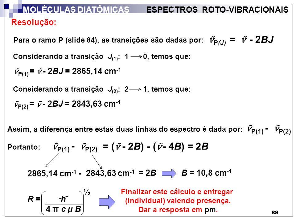 88 MOLÉCULAS DIATÔMICAS ESPECTROS ROTO-VIBRACIONAIS - 2BJ P(J) = Resolução: Para o ramo P (slide 84), as transições são dadas por: Considerando a tran