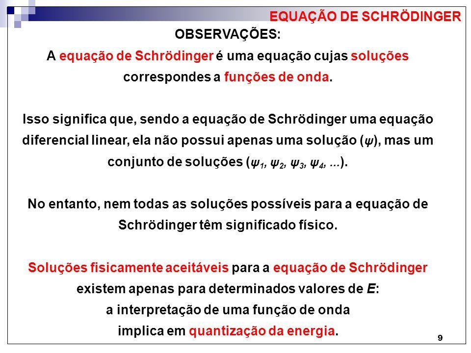 9 OBSERVAÇÕES: A equação de Schrödinger é uma equação cujas soluções correspondes a funções de onda. Isso significa que, sendo a equação de Schrödinge