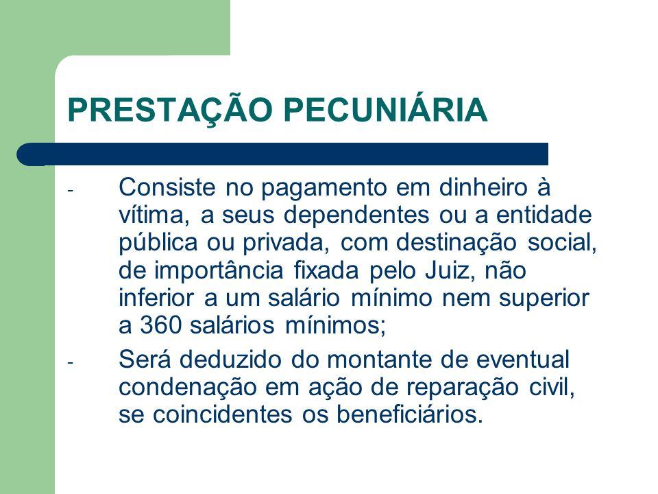 PRESTAÇÃO PECUNIÁRIA - Consiste no pagamento em dinheiro à vítima, a seus dependentes ou a entidade pública ou privada, com destinação social, de impo