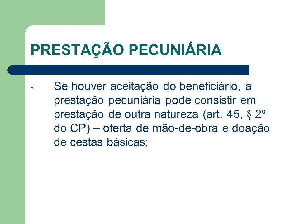 PRESTAÇÃO PECUNIÁRIA - Se houver aceitação do beneficiário, a prestação pecuniária pode consistir em prestação de outra natureza (art. 45, § 2º do CP)
