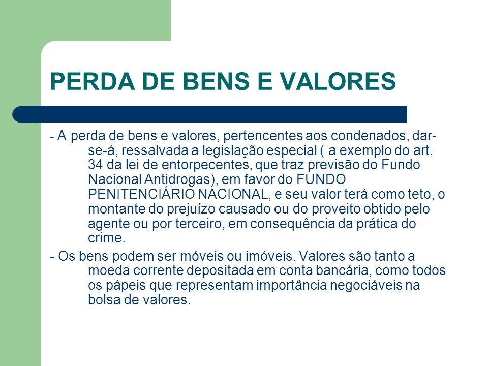 PERDA DE BENS E VALORES - A perda de bens e valores, pertencentes aos condenados, dar- se-á, ressalvada a legislação especial ( a exemplo do art. 34 d