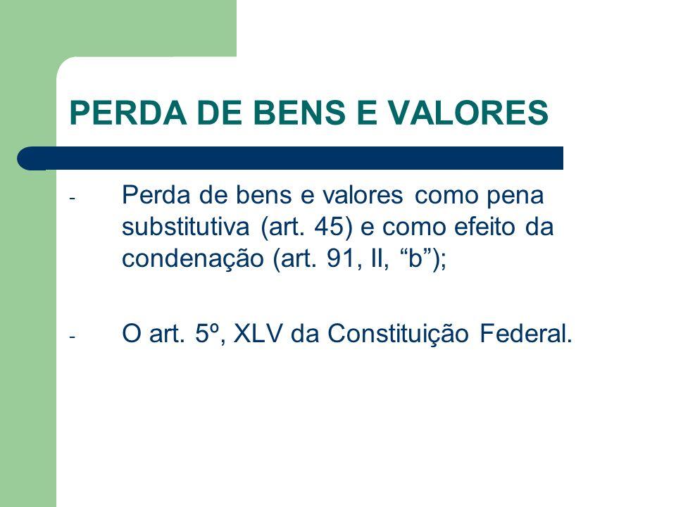 PERDA DE BENS E VALORES - Perda de bens e valores como pena substitutiva (art. 45) e como efeito da condenação (art. 91, II, b); - O art. 5º, XLV da C