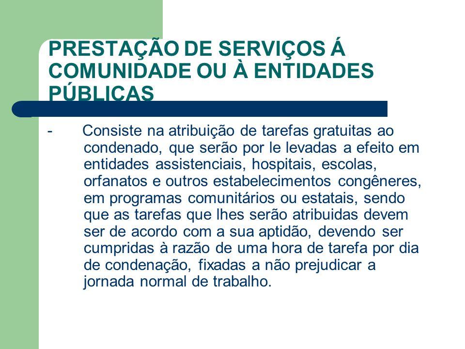 PRESTAÇÃO DE SERVIÇOS Á COMUNIDADE OU À ENTIDADES PÚBLICAS - Consiste na atribuição de tarefas gratuitas ao condenado, que serão por le levadas a efei