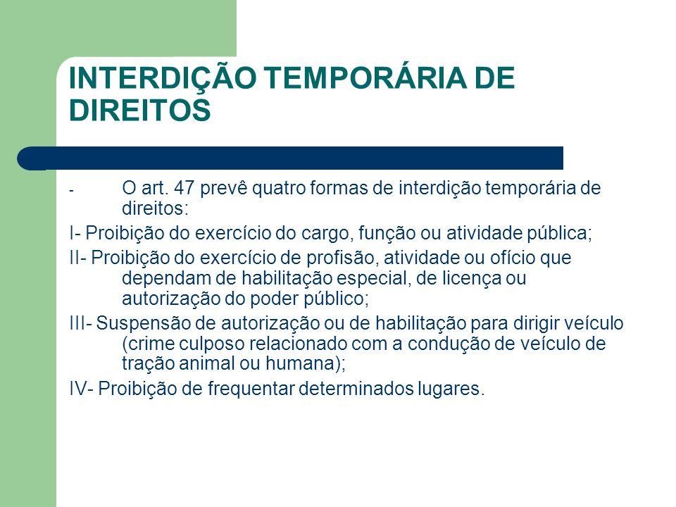 INTERDIÇÃO TEMPORÁRIA DE DIREITOS - O art. 47 prevê quatro formas de interdição temporária de direitos: I- Proibição do exercício do cargo, função ou