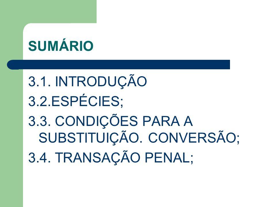 SUMÁRIO 3.1. INTRODUÇÃO 3.2.ESPÉCIES; 3.3. CONDIÇÕES PARA A SUBSTITUIÇÃO. CONVERSÃO; 3.4. TRANSAÇÃO PENAL;