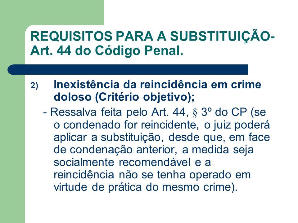 REQUISITOS PARA A SUBSTITUIÇÃO- Art. 44 do Código Penal. 2) Inexistência da reincidência em crime doloso (Critério objetivo); - Ressalva feita pelo Ar